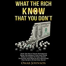 What the Rich Know That You Don't: How The Rich Think Differently From The Middle Class And Poor When It Comes To Time, Money, Investing And Wealth Accumulation (The Secrets Of Getting Rich!) (       UNABRIDGED) by Omar Johnson Narrated by Erik Peabody