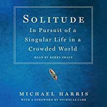 Solitude: In Pursuit of a Singular Life in a Crowded World Audiobook by Michael Harris Narrated by Kerry Shale