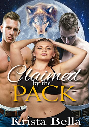 Krista Bella - Claimed By The Pack (A BBW Shifter Menage Romance Book 1) (Shared By The Alphas)