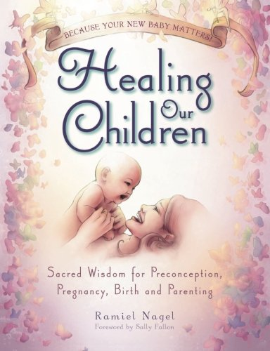 Healing Our Children: Because Your New Baby Matters! Sacred Wisdom for Preconception, Pregnancy, Birth and Parenting (Ages 0-6) PDF