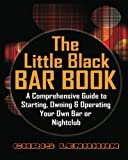 The Little Black Bar Book: A Comprehensive Guide To Starting Owning And Operating Your Own Bar Or Nightclub