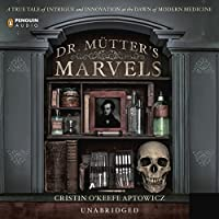 Dr. Mutter's Marvels: A True Tale of Intrigue and Innovation at the Dawn of Modern Medicine (       UNABRIDGED) by Cristin O'Keefe Aptowicz Narrated by Erik Singer