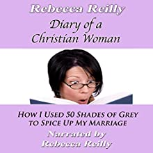 Diary of a Christian Woman: How I Used 50 Shades of Grey to Spice Up My Marriage (       UNABRIDGED) by Rebecca Reilly Narrated by Becky Reilly