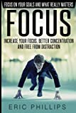 img - for Focus: Increase Your Focus, Better Concentration And Free From Distraction - Focus On Your Goals And What Really Matters (Enhancer to Focus Your Mind, Energy, Power, Attention Fast Now) book / textbook / text book