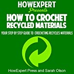 How to Crochet Recycled Materials: Your Step-by-Step Guide to Crocheting Recycled Materials |  HowExpert Press,Sarah Olson