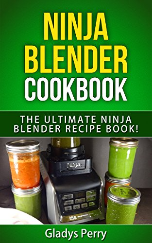 Ninja Blender Cookbook: The Ultimate Ninja Blender Recipe Book!: Including Ninja Blender Recipes like breakfast, soups, smoothies, juicing, sauces, dips, spreads And MORE! by Gladys Perry