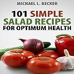 Salads: 101 Simple Salad Recipes for Optimum Health | Michael L. Becker