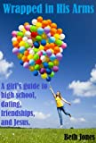 Wrapped in His Arms: A girls guide to high school, dating, friendships, and Jesus.