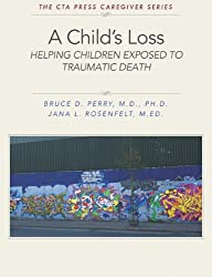 A Child's Loss:  Helping Children Exposed to Traumatic Death (The ChildTrauma Academy Press Caregiver Series Book 1)