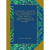 Cronica De D. Alvaro De Luna,: Condestable De Los Reynos De Castilla Y De Leon, Maestre Y Administrador De La...