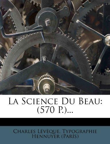 La Science Du Beau: (570 P.)...