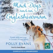 Mad Dogs and an Englishwoman: Travels with Sled Dogs in Canada's Frozen North | [Polly Evans]
