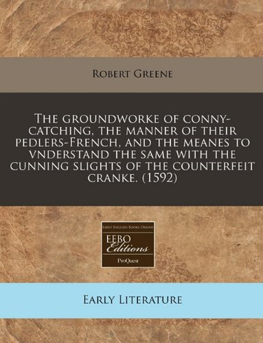 The groundworke of conny-catching, the manner of their pedlers-French, and the meanes to vnderstand the same with the cunning slights of the counterfeit cranke. (1592)