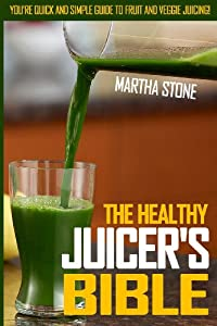 The Healthy Juicer's Bible: You're Quick and Simple Guide To Fruit and Veggie Juicing! by CreateSpace Independent Publishing Platform