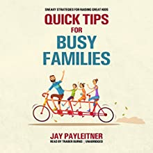 Quick Tips for Busy Families: Sneaky Strategies for Raising Great Kids Audiobook by Jay Payleitner Narrated by Traber Burns