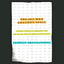The Spy Who Couldn't Spell: A Dyslexic Traitor, an Unbreakable Code, and the FBI's Hunt for America's Stolen Secrets Audiobook by Yudhijit Bhattacharjee Narrated by Robert Fass