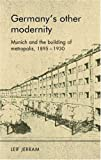 Germanys other modernity: Munich and the making of metropolis, 1895-1930