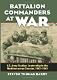 Battalion Commanders at War: U.S. Army Tactical Leadership in the Mediterranean Theater, 1942-1943 (Modern War Studies)