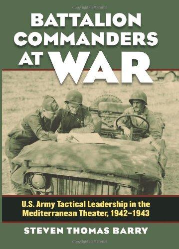 Battalion Commanders at War: U.S. Army Tactical Leadership in the Mediterranean Theater, 1942-1943 (Modern War Studies) PDF
