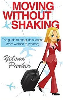 Moving Without Shaking: The Guide To Expat Life Success (from Women To Women)