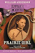 PRAIRIE GIRL: THE LIFE OF LAURA INGALLS WILDER (LITTLE HOUSE NONFICTION)