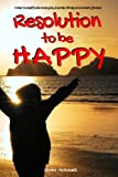Resolution To Be HAPPY: Banish Stress & Anxiety Forever - 30 Proactive Self Help Actions to Improve your Health, Relationships & Business