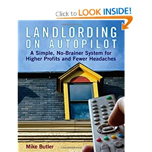 Landlording on Auto-Pilot: A Simple, No-Brainer System for Higher Profits and Fewer Headaches Mike Butler