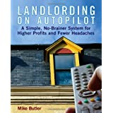 Landlording on Auto-Pilot: A Simple, No-Brainer System for Higher Profits and Fewer Headaches ~ Mike Butler