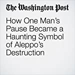 How One Man's Pause Became a Haunting Symbol of Aleppo's Destruction | Avi Selk