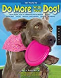 Kyra Sundance 101 Ways to Do More with Your Dog: Make Your Dog a Superdog with Sports, Games, Exercises, Tricks, Mental Challenges, Recipes, Crafts, and Bonding