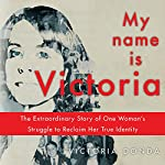 My Name Is Victoria: The Extraordinary Struggle of One Woman to Reclaim Her True Identity | Victoria Donde,Magda Bogin (translator)