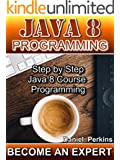 JAVA 8 PROGRAMMING: Step by Step Java 8 Course Programming (BECOME AN EXPERT Book 1)