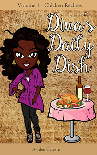Diva's Daily Dish: Chicken Recipes (Diva's Daily Dish: Delicious Recipes for No-nonsense Cook Book 1) by Ashlee Celeste