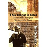 A New Religion in Mecca: Memoir of a Renegade Brewery in St. Louis ~ Tom Schlafly