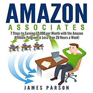 Amazon Associates: 7 Steps to Earning $2,000 per Month Through the Amazon Affiliate Program in Less Than 20 Hours a Week! Audiobook