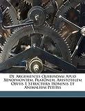 img - for De Argumentis Quibusdam Apud Xenophontem, Platonem, Aristotelem Obviis E Structura Hominis Et Animalium Petitis (Latin Edition) book / textbook / text book