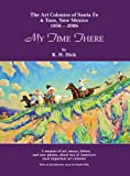 img - for My Time There: The Art Colonies of Santa Fe & Taos, New Mexico, 1956-2006 book / textbook / text book