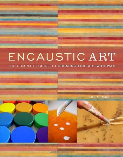 Encaustic Art: The Complete Guide to Creating Fine Art with Wax, by Lissa Rankin