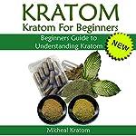 Kratom: Kratom for Beginners: Beginners Guide to Understanding Kratom | Micheal Kratom