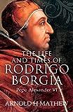 The Life and Times of Rodrigo Borgia, Pope Alexander VI