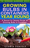 Growing Bulbs in Containers: A Season by Season Guide to Growing Bulbs in Containers (The Weekend Gardener Book 4)