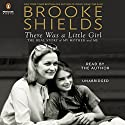 There Was a Little Girl: The Real Story of My Mother and Me (       UNABRIDGED) by Brooke Shields Narrated by Brooke Shields
