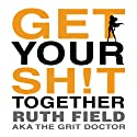 Get Your Sh!t Together Audiobook by Ruth Field Narrated by Ruth Field