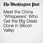 Meet the China 'Whisperers' Who Get the Big Deals Done in Silicon Valley | Elizabeth Dwoskin