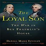 The Loyal Son: The War in Ben Franklin's House | Daniel Mark Epstein