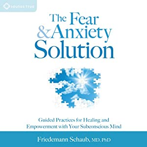 The Fear and Anxiety Solution: Guided Practices for Healing and Empowerment with Your Subconscious Mind | [Friedemann Schaub]