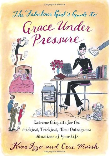 The Fabulous Girl's Guide to Grace Under Pressure: Extreme Etiquette for the Stickiest, Trickiest, Most Outrageous Situa