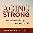 Aging Strong: The Extraordinary Gift of a Longer Life Hörbuch von Bud Harris PhD Gesprochen von: Steve Williams