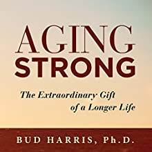 Aging Strong: The Extraordinary Gift of a Longer Life Audiobook by Bud Harris PhD Narrated by Steve Williams
