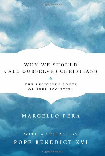 Why We Should Call Ourselves Christians: The Religious Roots of Free Societies, Marcello Pera